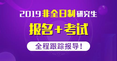 2019年非全日制研究生报名+考试,全程跟踪报导!