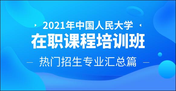 2021年中国人民大学在职课程培训班热门招生专业汇总篇
